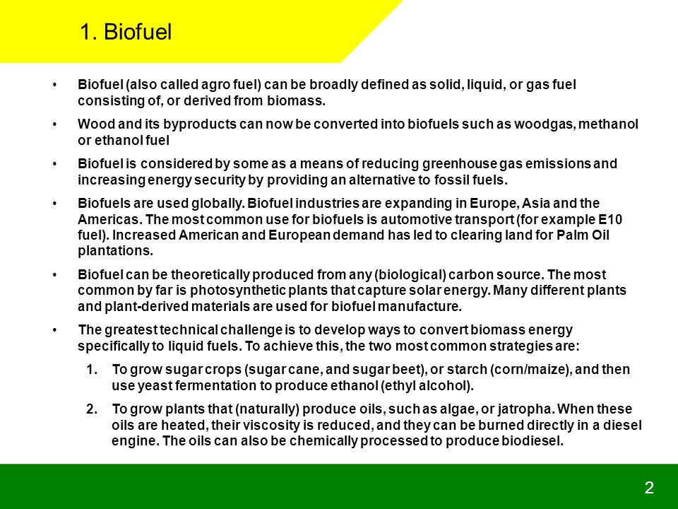 1. Biofuel Biofuel (also called agro fuel) can be broadly defined as solid, liquid, or gas fuel consisting of, or derived from biomass.