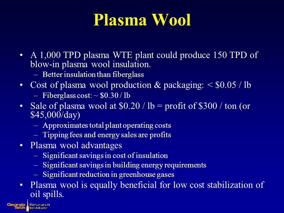 Plasma Wool A 1,000 TPD plasma WTE plant could produce 150 TPD of blow-in plasma wool insulation. Better insulation than fiberglass.