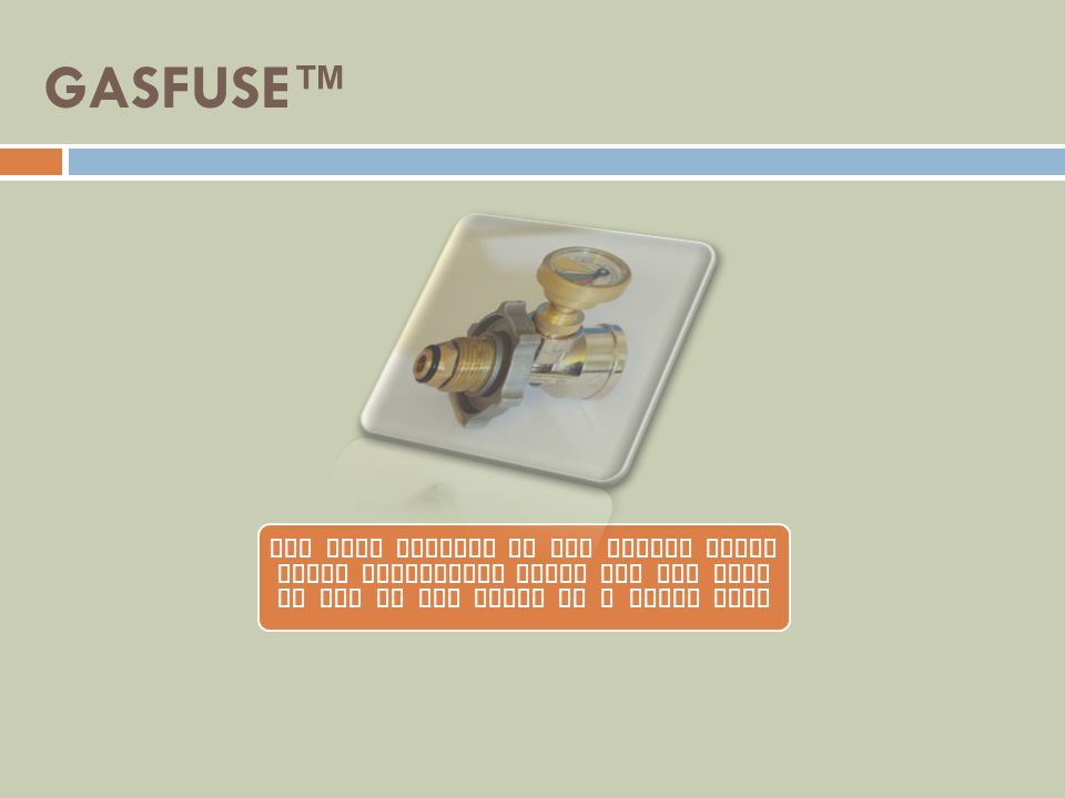 GASFUSE™ The only product on the market today which completely shuts off the flow of gas in the event of a major leak.