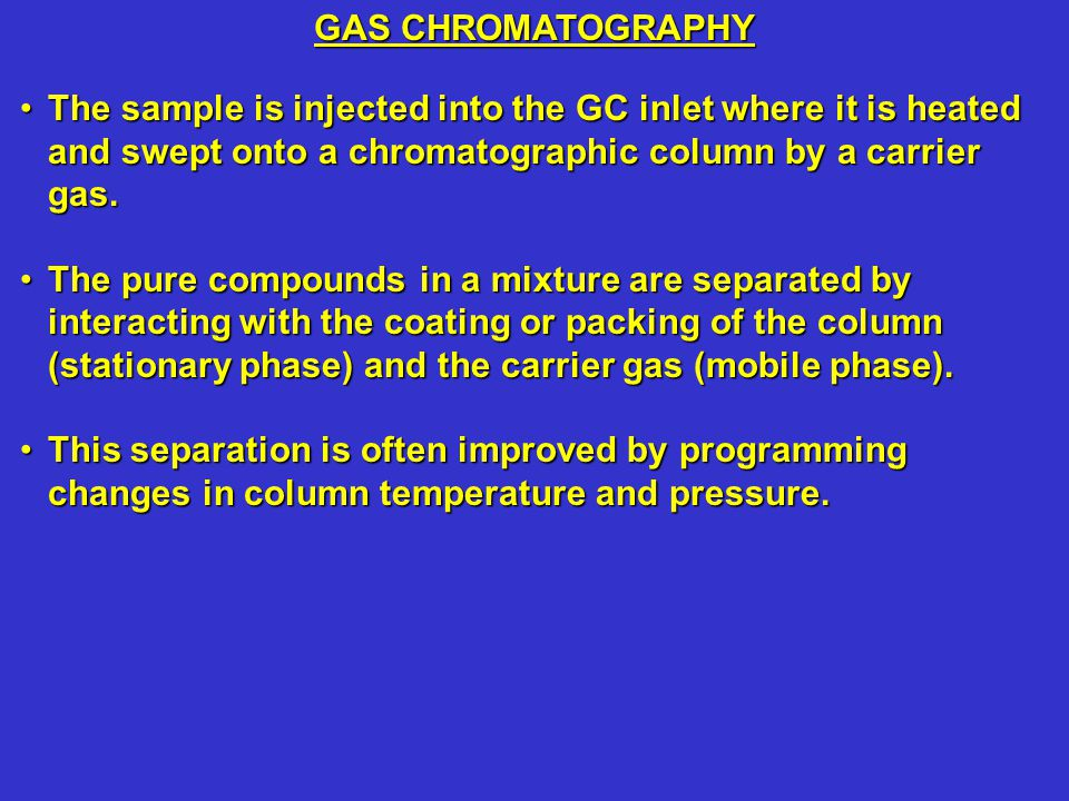 GAS CHROMATOGRAPHY The sample is injected into the GC inlet where it is heated and swept onto a chromatographic column by a carrier gas.