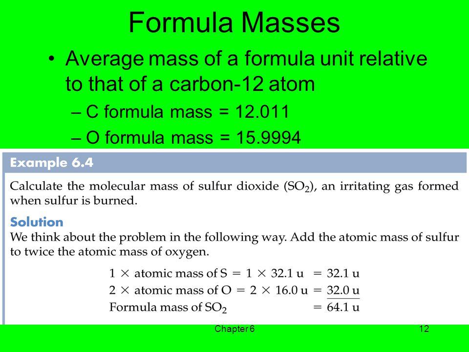 Formula Masses Average mass of a formula unit relative to that of a carbon-12 atom. C formula mass = 12.011.