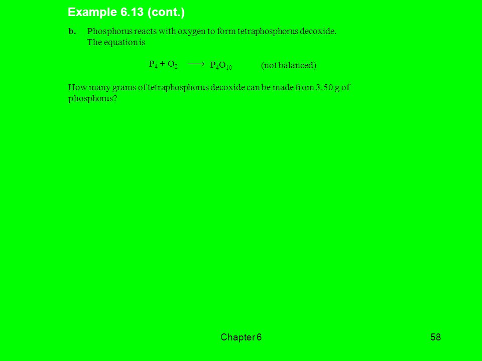 Example 6.13 (cont.) b. Phosphorus reacts with oxygen to form tetraphosphorus decoxide. The equation is.