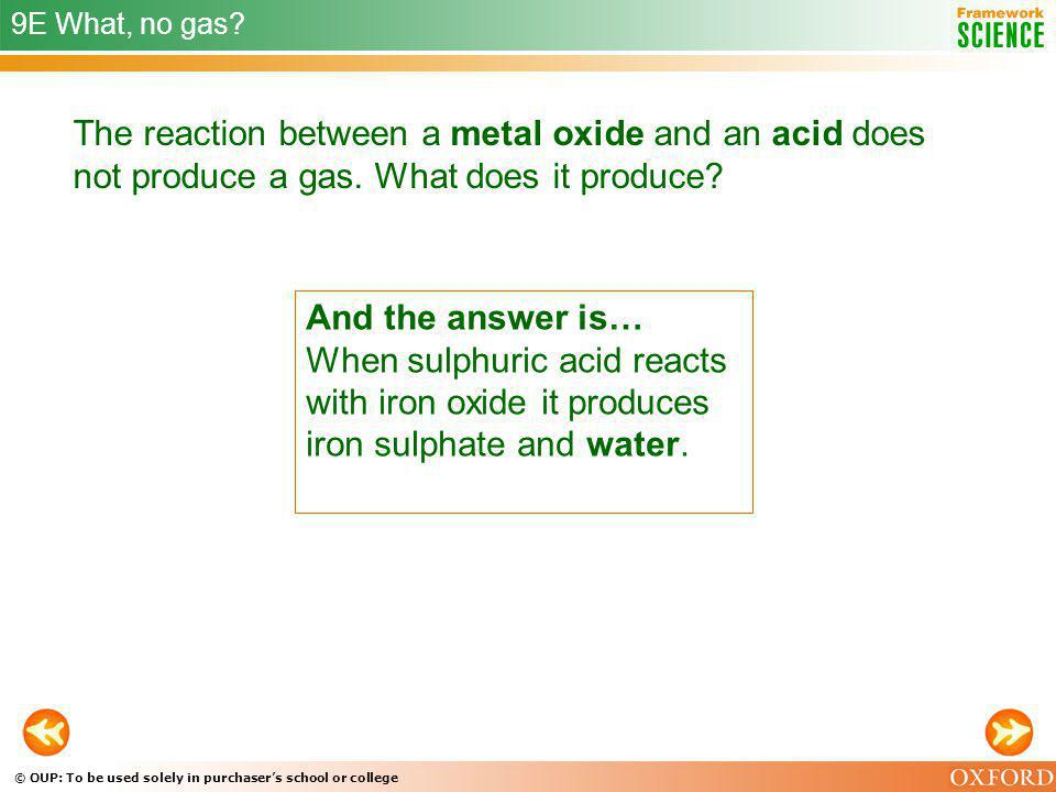 9E What, no gas The reaction between a metal oxide and an acid does not produce a gas. What does it produce