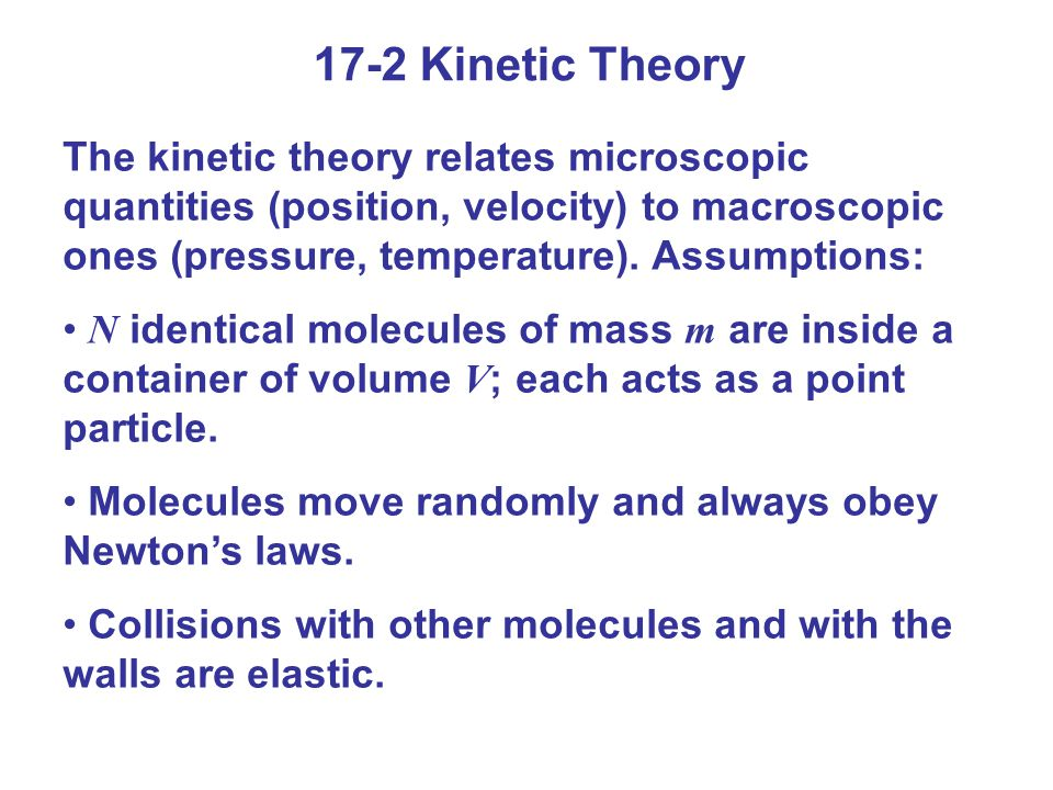 17-2 Kinetic Theory The kinetic theory relates microscopic quantities (position, velocity) to macroscopic ones (pressure, temperature). Assumptions: