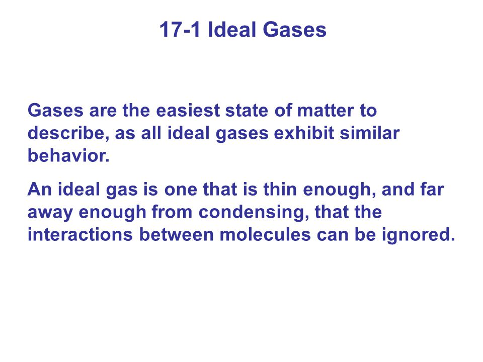 17-1 Ideal Gases Gases are the easiest state of matter to describe, as all ideal gases exhibit similar behavior.