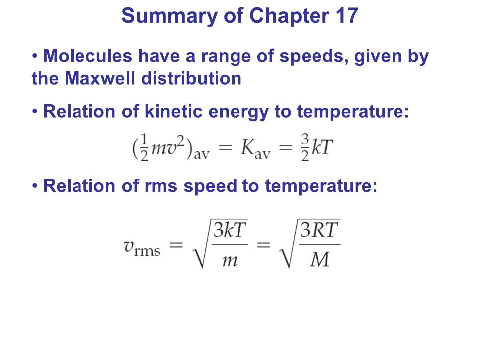 Summary of Chapter 17 Molecules have a range of speeds, given by the Maxwell distribution. Relation of kinetic energy to temperature: