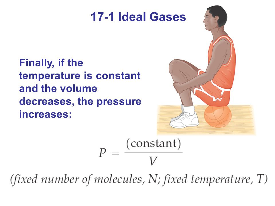 17-1 Ideal Gases Finally, if the temperature is constant and the volume decreases, the pressure increases: