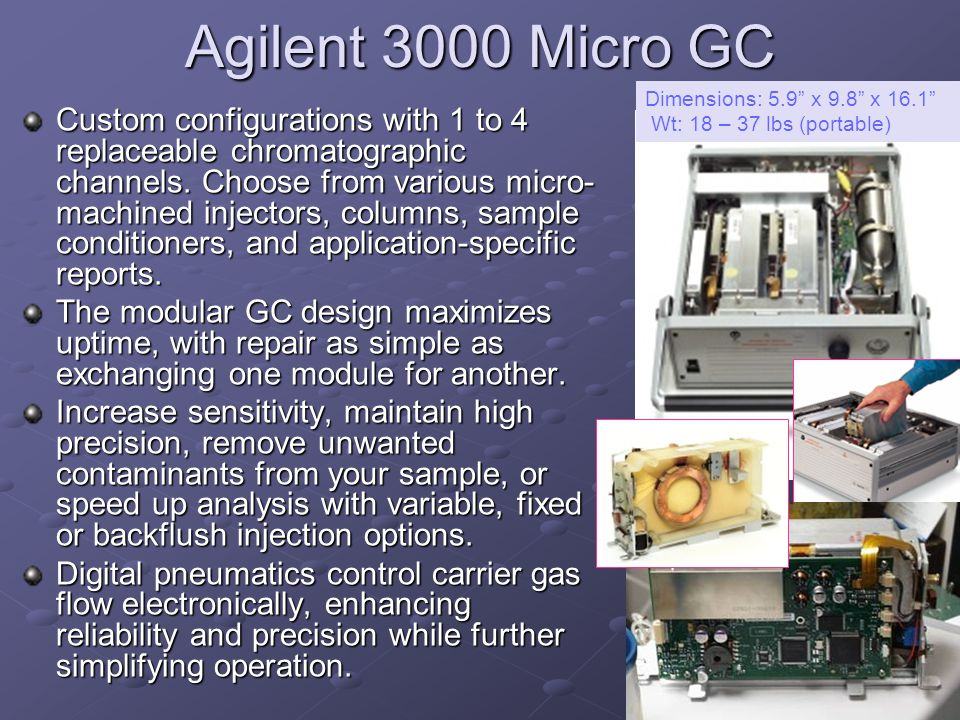 Agilent 3000 Micro GC Dimensions: 5.9 x 9.8 x 16.1 Wt: 18 – 37 lbs (portable)