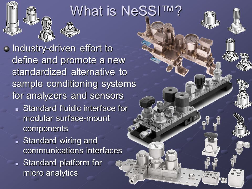 What is NeSSI™ Industry-driven effort to define and promote a new standardized alternative to sample conditioning systems for analyzers and sensors.
