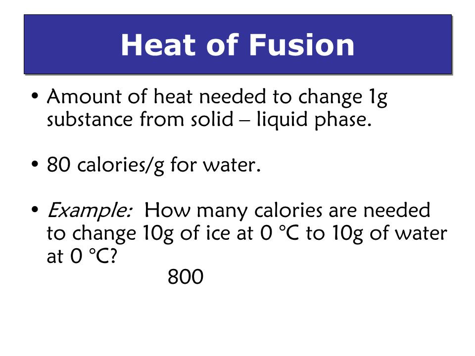 Heat of Fusion Amount of heat needed to change 1g substance from solid – liquid phase. 80 calories/g for water.