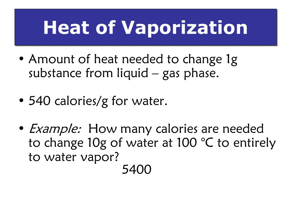 Heat of Vaporization Amount of heat needed to change 1g substance from liquid – gas phase. 540 calories/g for water.