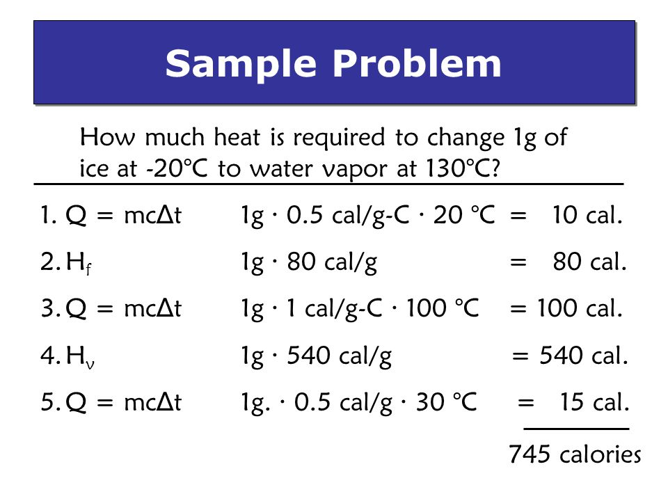 Sample Problem How much heat is required to change 1g of ice at -20°C to water vapor at 130°C Q = mc∆t 1g · 0.5 cal/g-C · 20 °C = 10 cal.