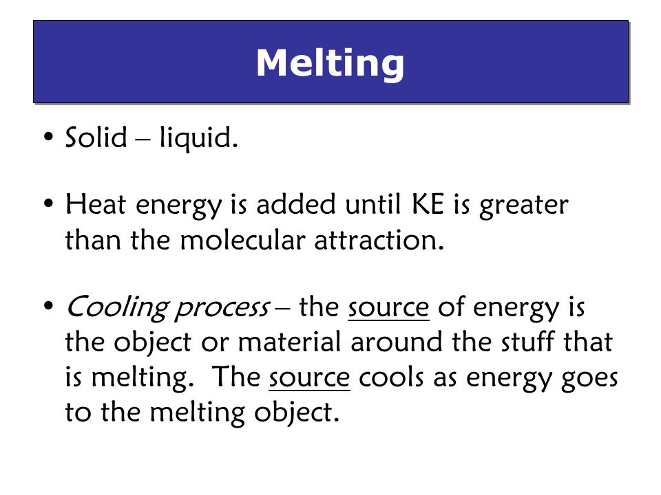 Melting Solid – liquid. Heat energy is added until KE is greater than the molecular attraction.