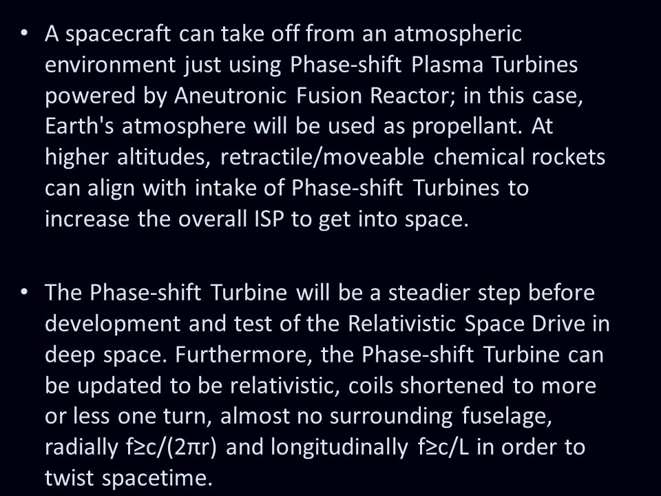 A spacecraft can take off from an atmospheric environment just using Phase-shift Plasma Turbines powered by Aneutronic Fusion Reactor; in this case, Earth s atmosphere will be used as propellant. At higher altitudes, retractile/moveable chemical rockets can align with intake of Phase-shift Turbines to increase the overall ISP to get into space.