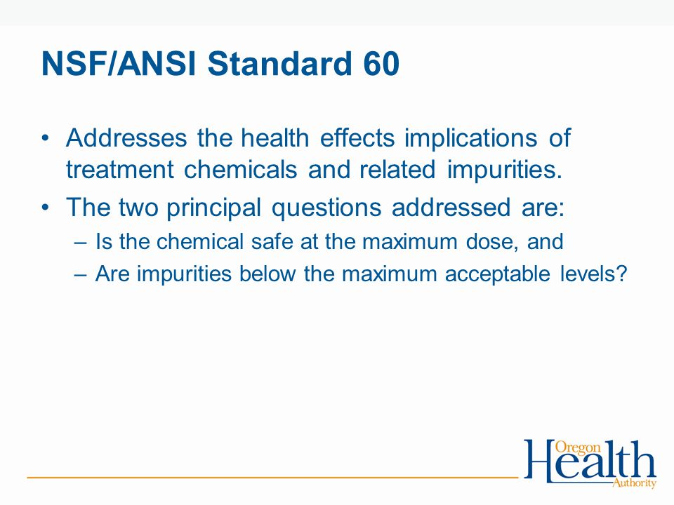 NSF/ANSI Standard 60 Addresses the health effects implications of treatment chemicals and related impurities.