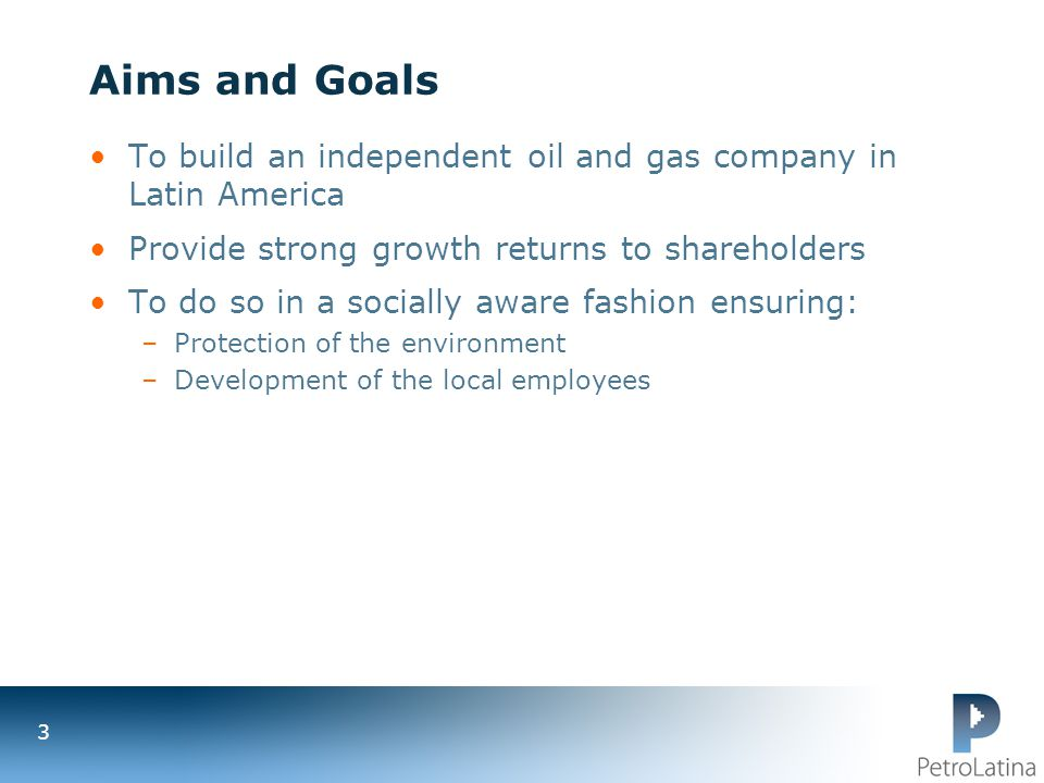 Aims and Goals To build an independent oil and gas company in Latin America. Provide strong growth returns to shareholders.