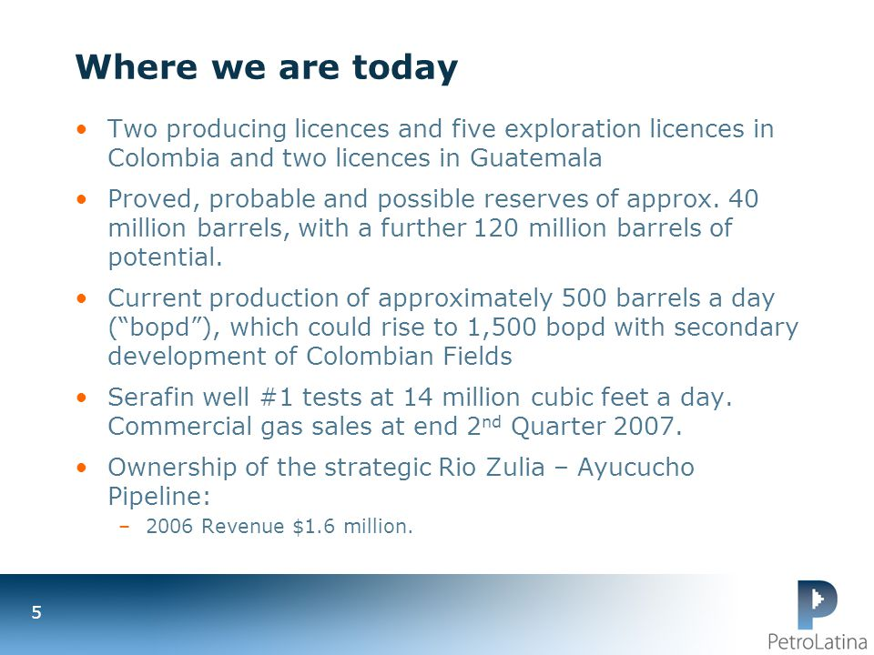 Where we are today Two producing licences and five exploration licences in Colombia and two licences in Guatemala.