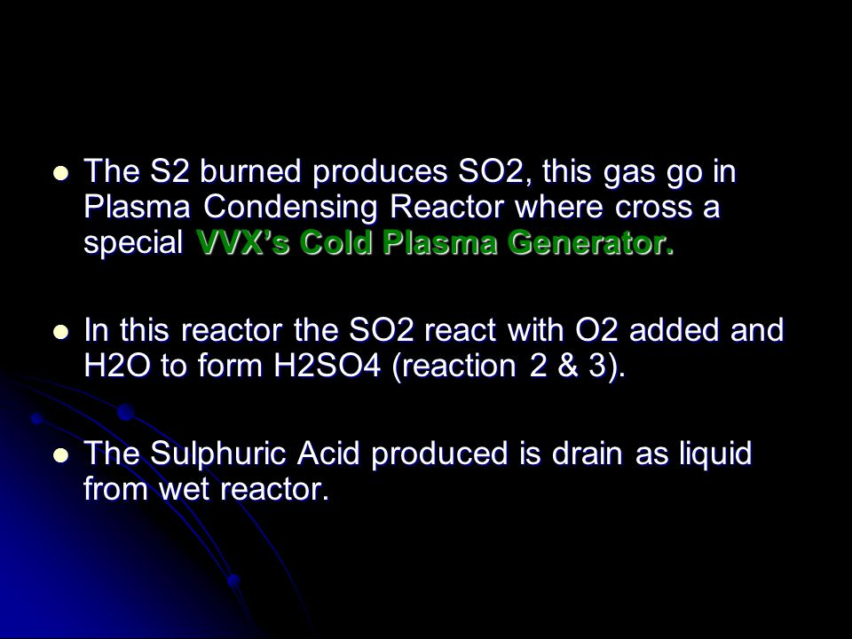 The S2 burned produces SO2, this gas go in Plasma Condensing Reactor where cross a special VVX's Cold Plasma Generator.