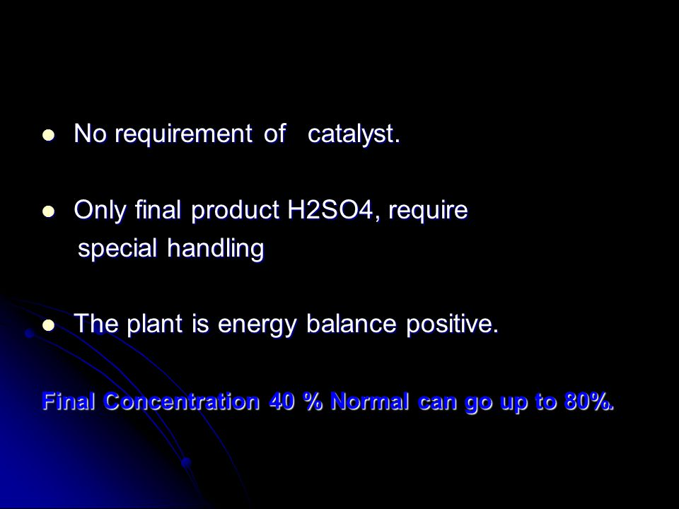 No requirement of catalyst. Only final product H2SO4, require