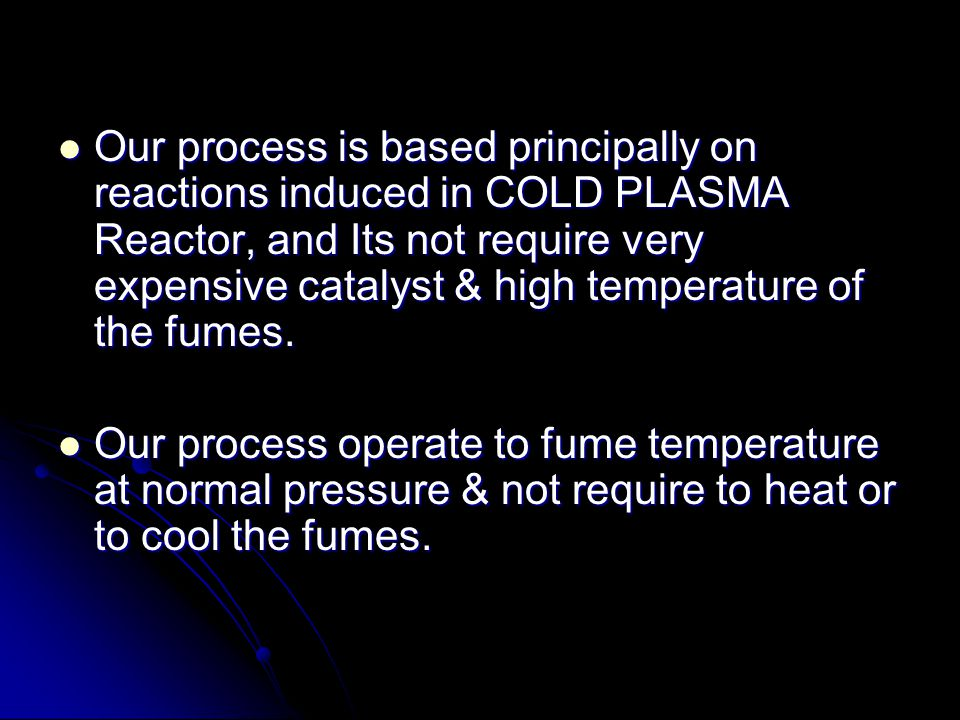 Our process is based principally on reactions induced in COLD PLASMA Reactor, and Its not require very expensive catalyst & high temperature of the fumes.
