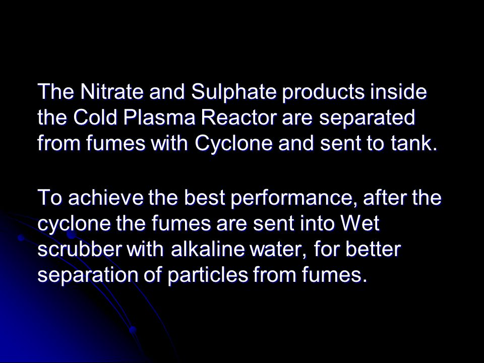 The Nitrate and Sulphate products inside the Cold Plasma Reactor are separated from fumes with Cyclone and sent to tank.
