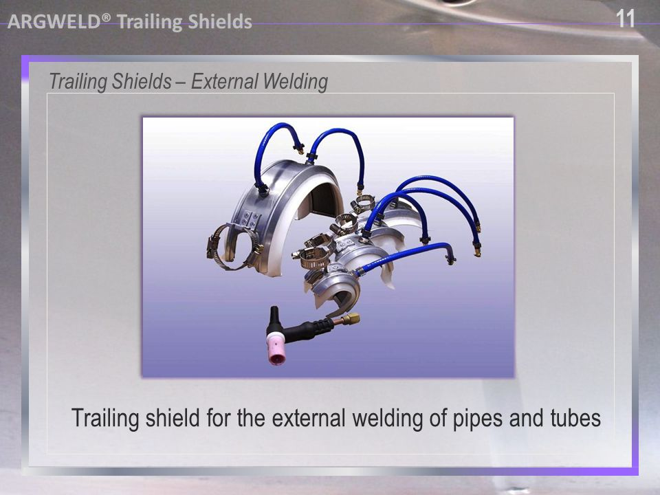 11 ARGWELD® Trailing Shields Trailing Shields – External Welding