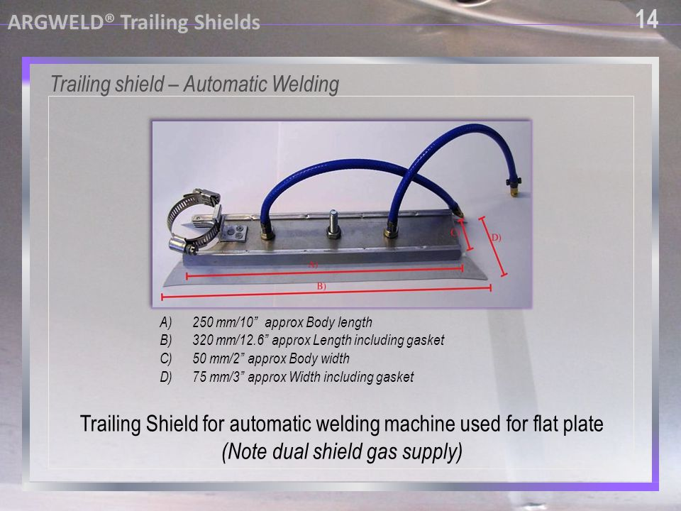 14 ARGWELD® Trailing Shields Trailing shield – Automatic Welding