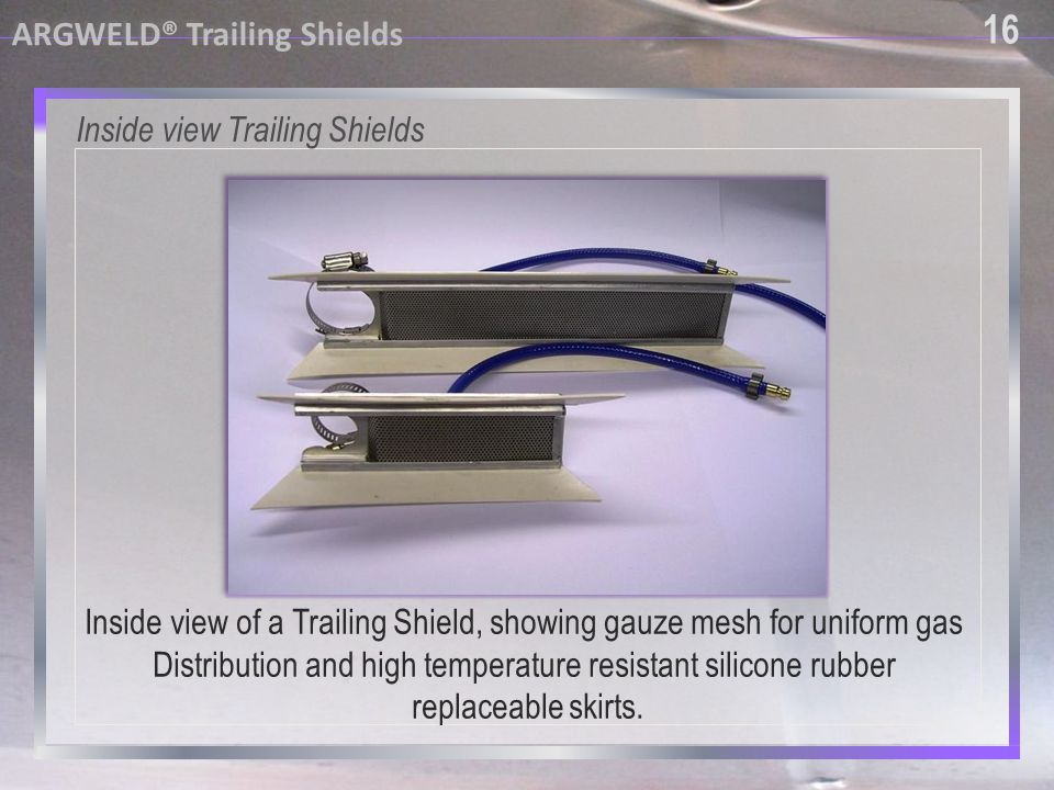 16 ARGWELD® Trailing Shields Inside view Trailing Shields