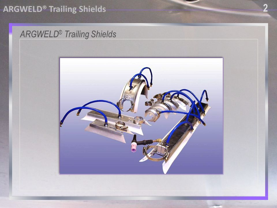 2 ARGWELD® Trailing Shields ARGWELD® Trailing Shields