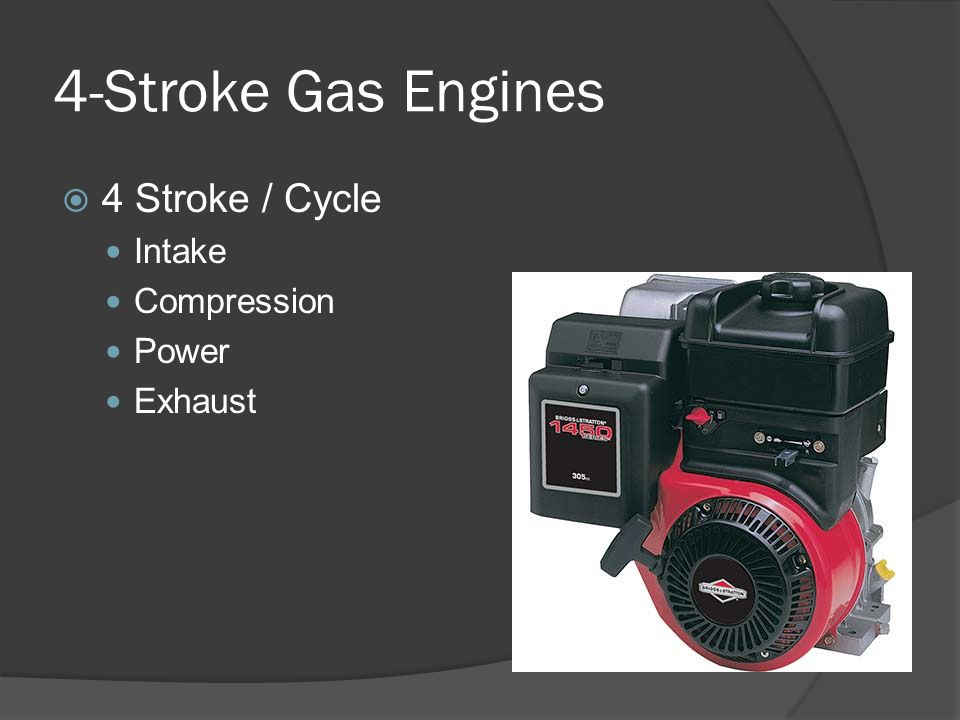 4-Stroke Gas Engines 4 Stroke / Cycle Intake Compression Power Exhaust