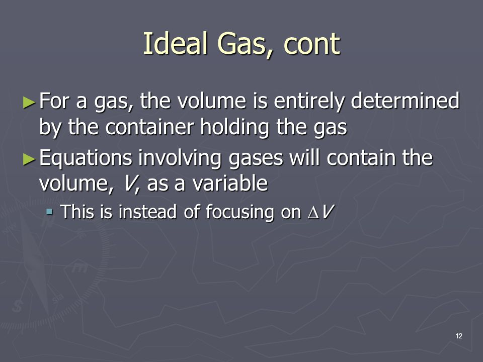Ideal Gas, cont For a gas, the volume is entirely determined by the container holding the gas.