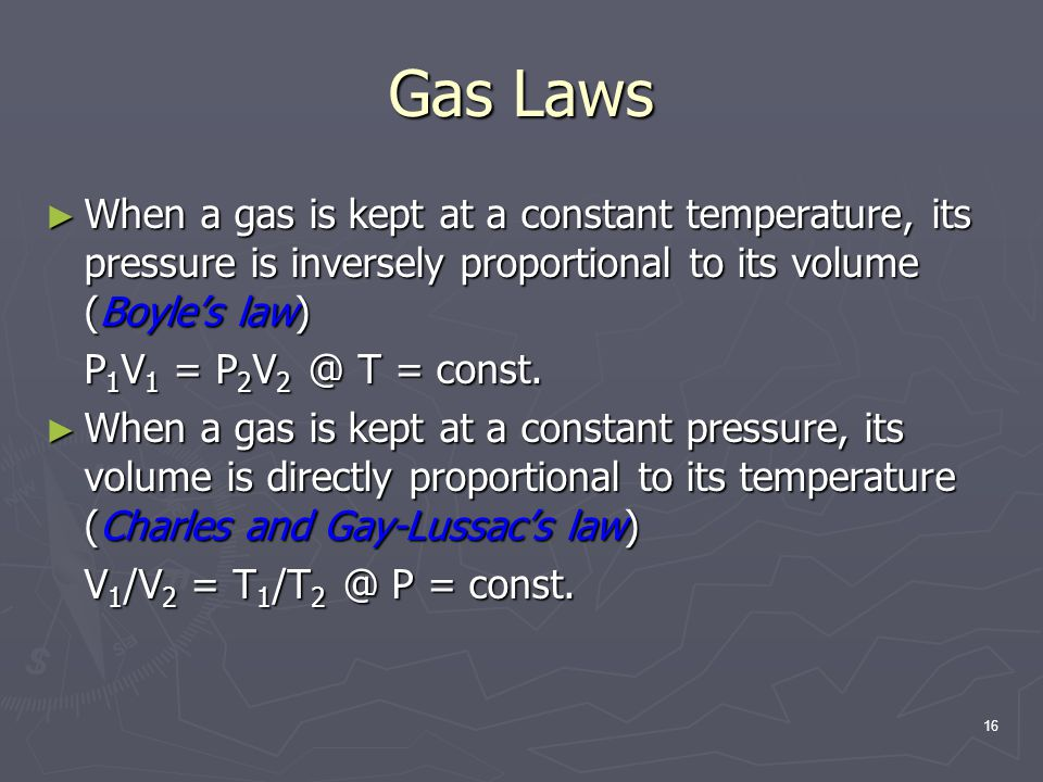 Gas Laws When a gas is kept at a constant temperature, its pressure is inversely proportional to its volume (Boyle's law)