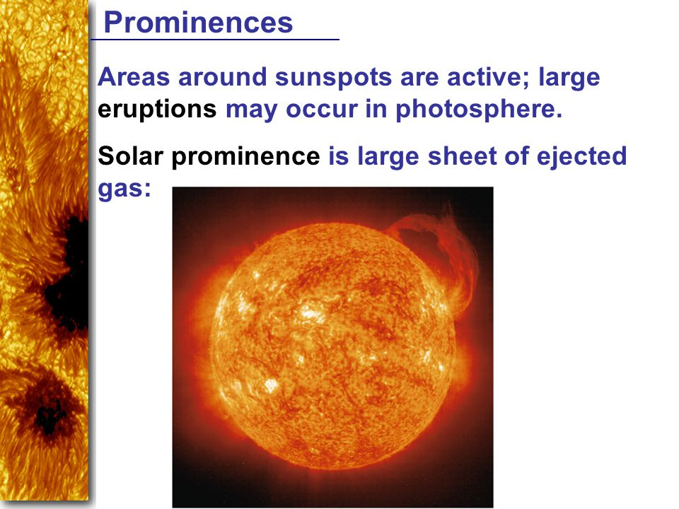 Prominences Areas around sunspots are active; large eruptions may occur in photosphere.