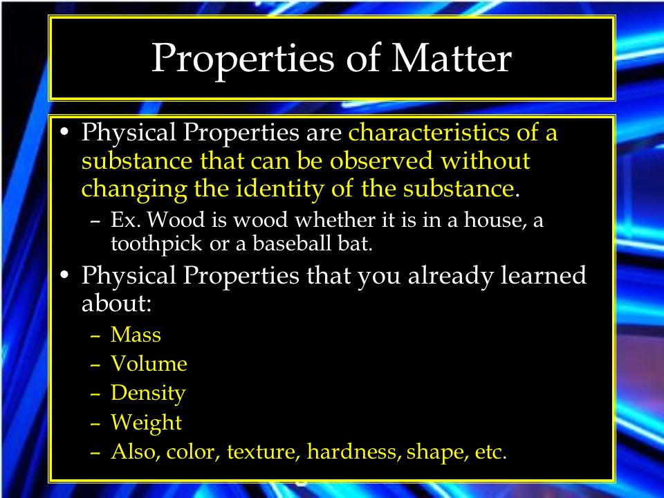 Properties of Matter Physical Properties are characteristics of a substance that can be observed without changing the identity of the substance.