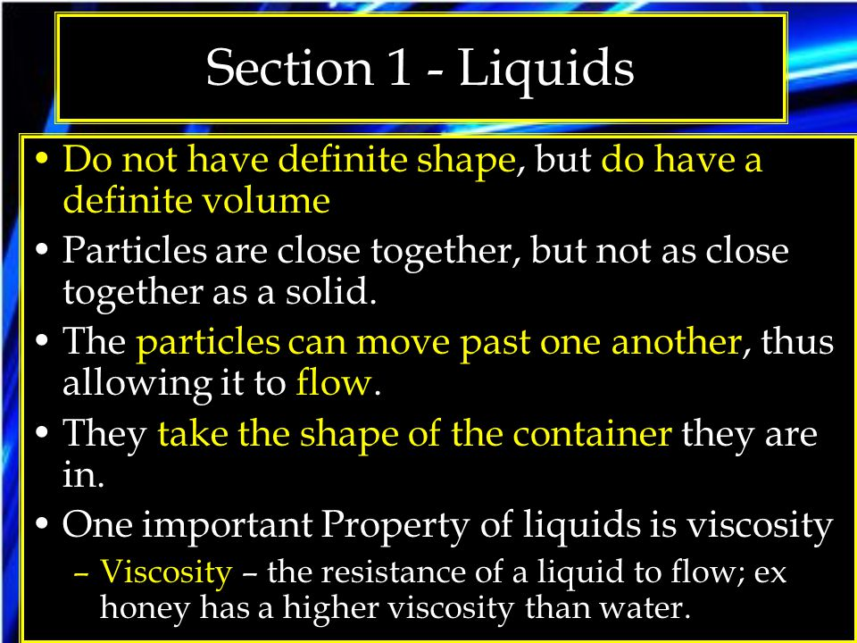 Section 1 - Liquids Do not have definite shape, but do have a definite volume. Particles are close together, but not as close together as a solid.