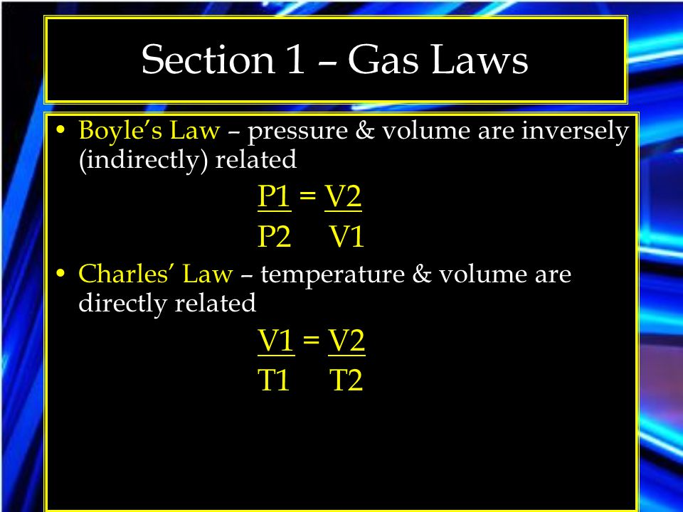 Section 1 – Gas Laws Boyle's Law – pressure & volume are inversely (indirectly) related. P1 = V2. P2 V1.