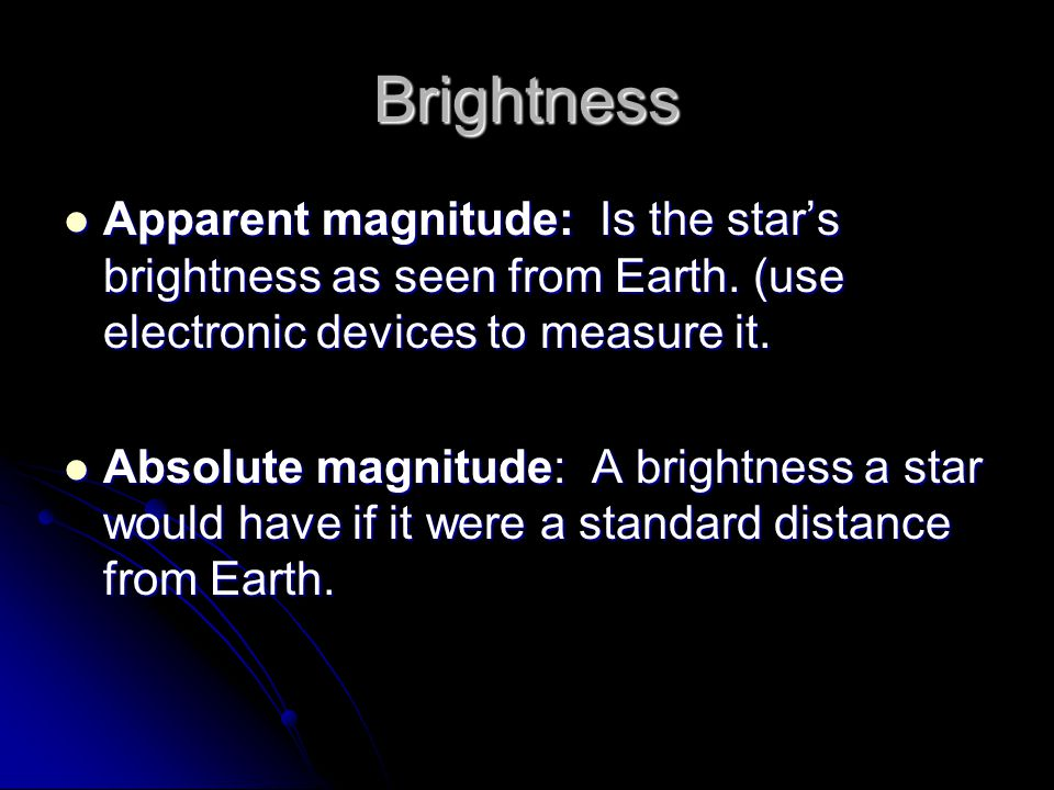Brightness Apparent magnitude: Is the star's brightness as seen from Earth. (use electronic devices to measure it.