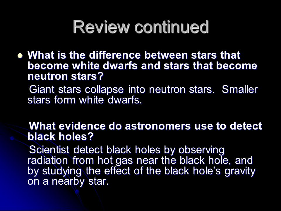 Review continued What is the difference between stars that become white dwarfs and stars that become neutron stars