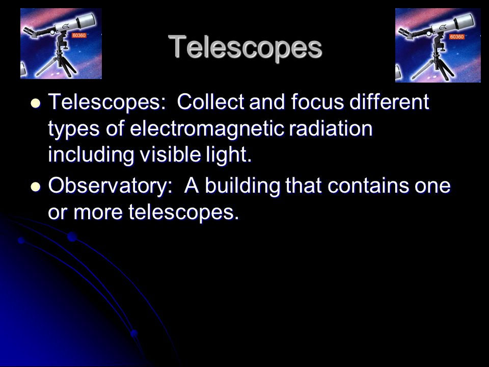 Telescopes Telescopes: Collect and focus different types of electromagnetic radiation including visible light.