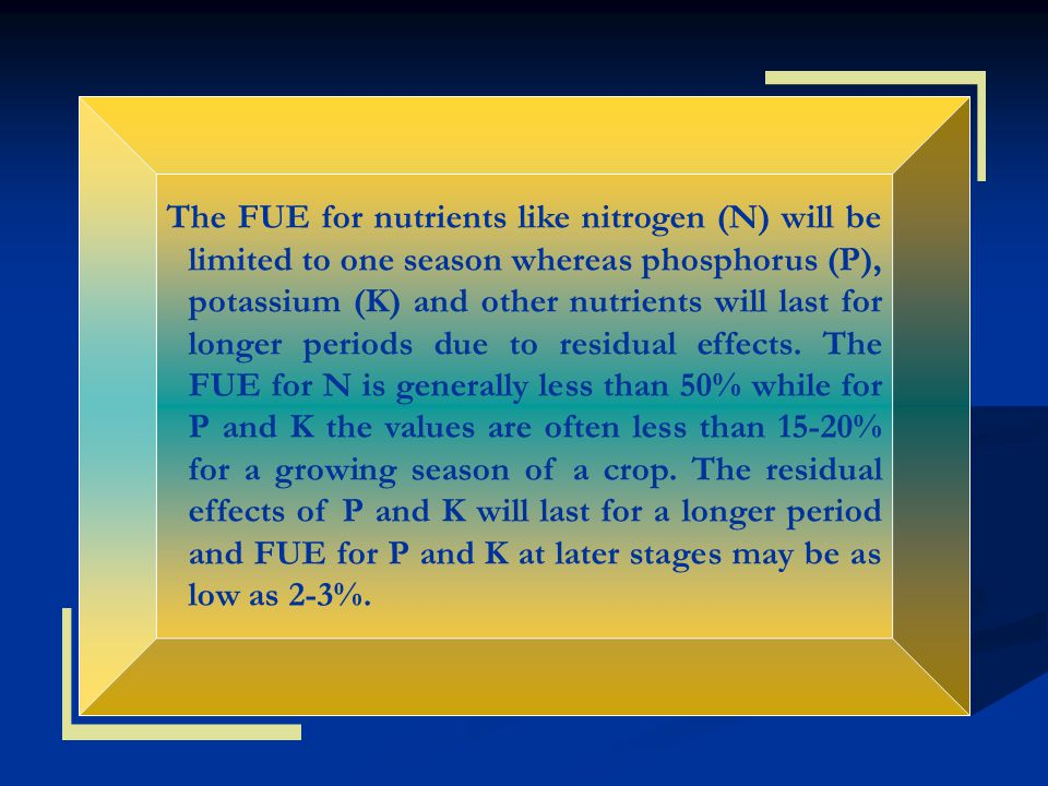 The FUE for nutrients like nitrogen (N) will be limited to one season whereas phosphorus (P), potassium (K) and other nutrients will last for longer periods due to residual effects.