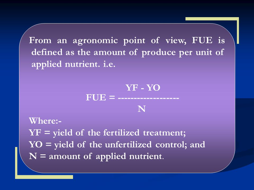 From an agronomic point of view, FUE is defined as the amount of produce per unit of applied nutrient. i.e.
