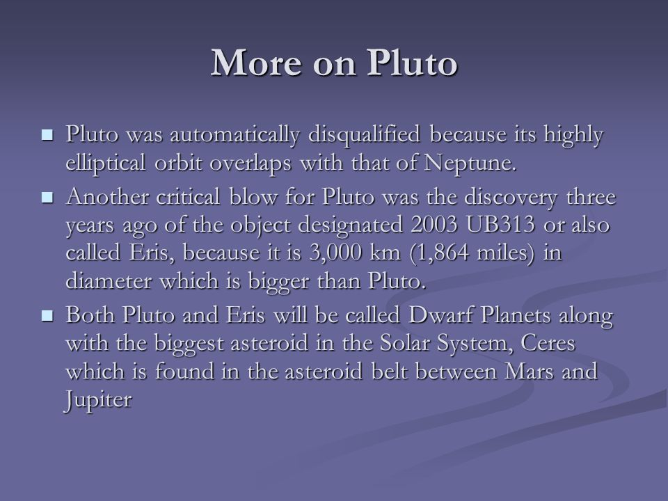 More on Pluto Pluto was automatically disqualified because its highly elliptical orbit overlaps with that of Neptune.