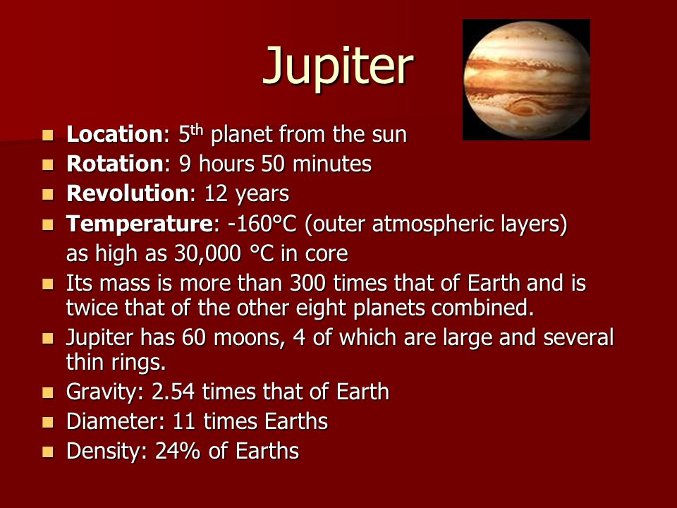 Jupiter Location: 5th planet from the sun Rotation: 9 hours 50 minutes