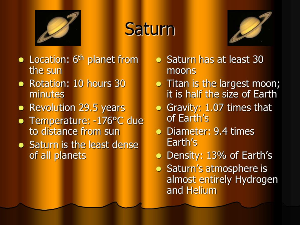 Saturn Location: 6th planet from the sun Rotation: 10 hours 30 minutes