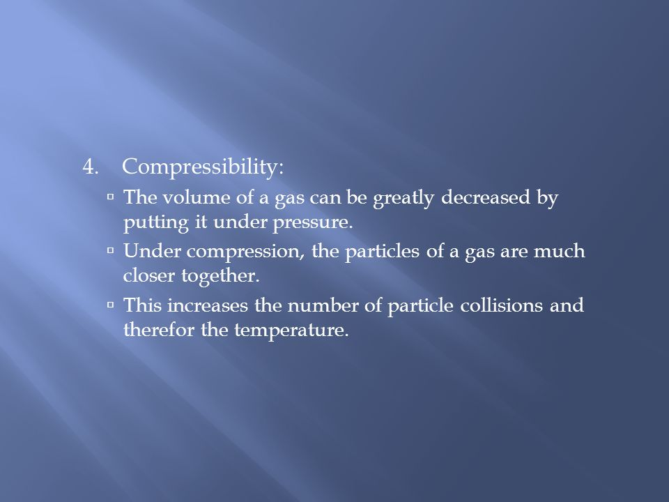 4. Compressibility: The volume of a gas can be greatly decreased by putting it under pressure.