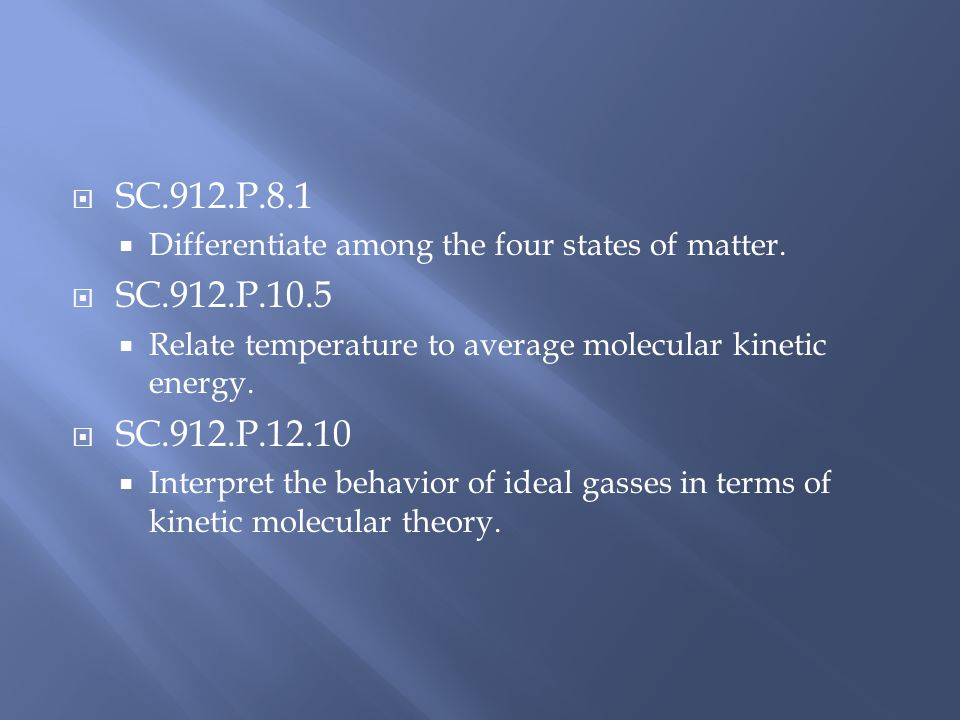 SC.912.P.8.1 Differentiate among the four states of matter. SC.912.P.10.5. Relate temperature to average molecular kinetic energy.