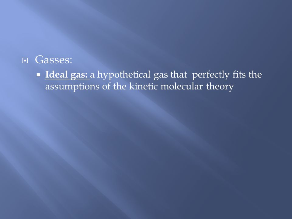Gasses: Ideal gas: a hypothetical gas that perfectly fits the assumptions of the kinetic molecular theory.