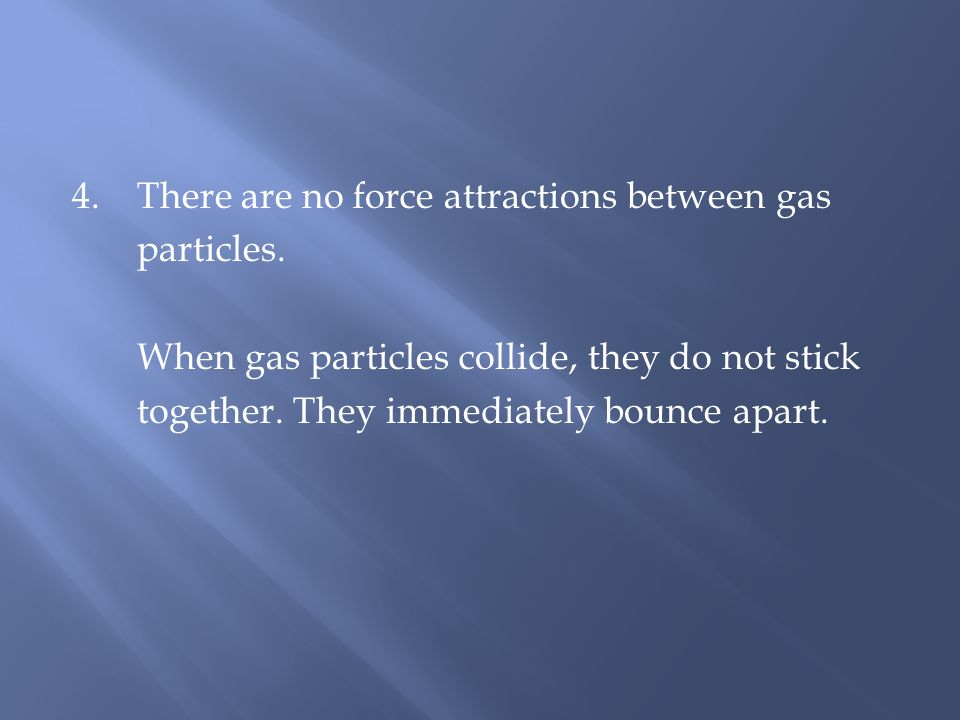 4. There are no force attractions between gas particles