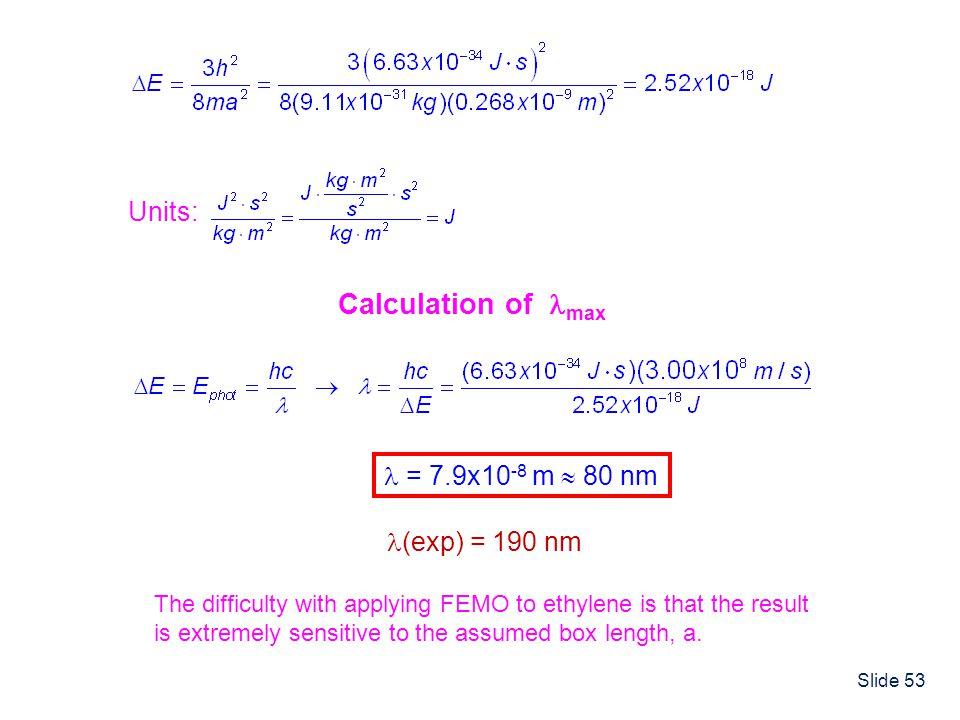 Calculation of max Units:  = 7.9x10-8 m  80 nm (exp) = 190 nm