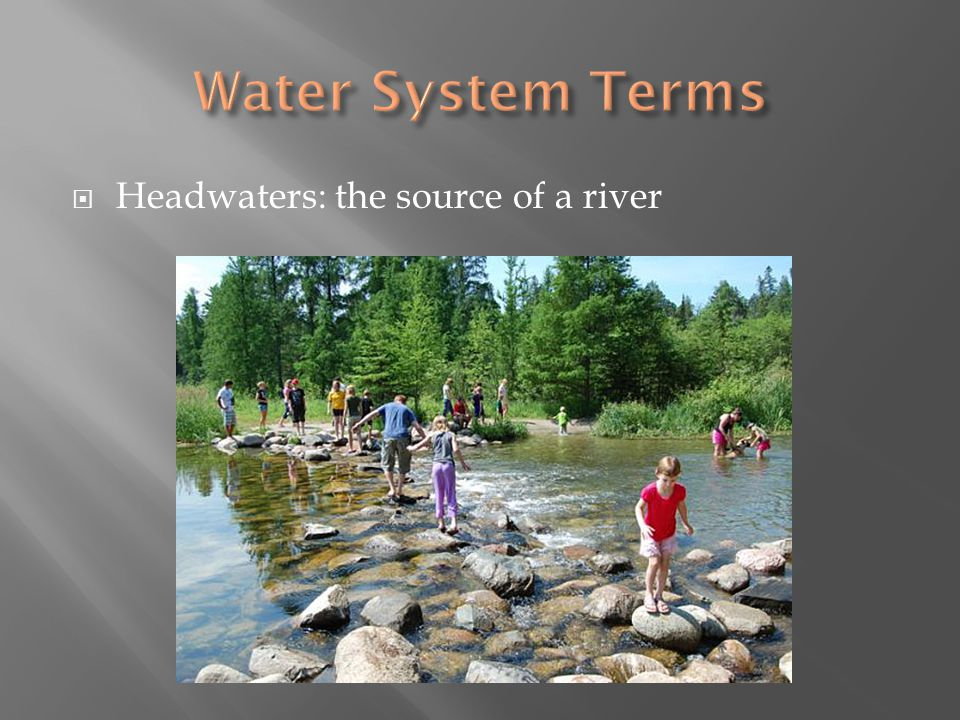 Water System Terms Headwaters: the source of a river
